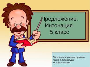 Предложение. Интонация. 5 класс Подготовила учитель русского языка и литерату