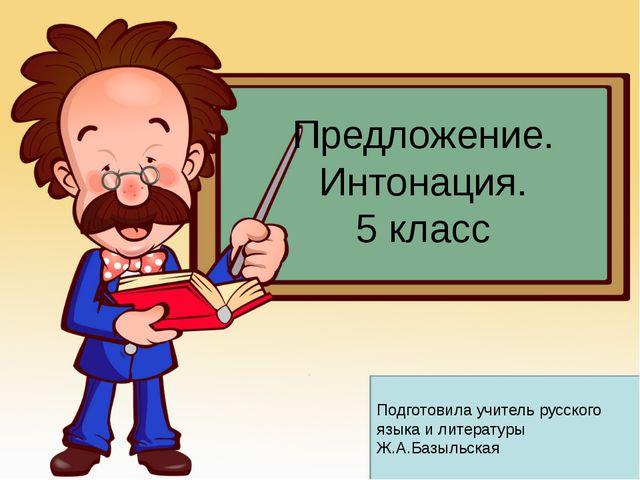Предложение. Интонация. 5 класс Подготовила учитель русского языка и литерату...