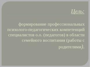 Цель: формирование профессиональных психолого-педагогических компетенций спец