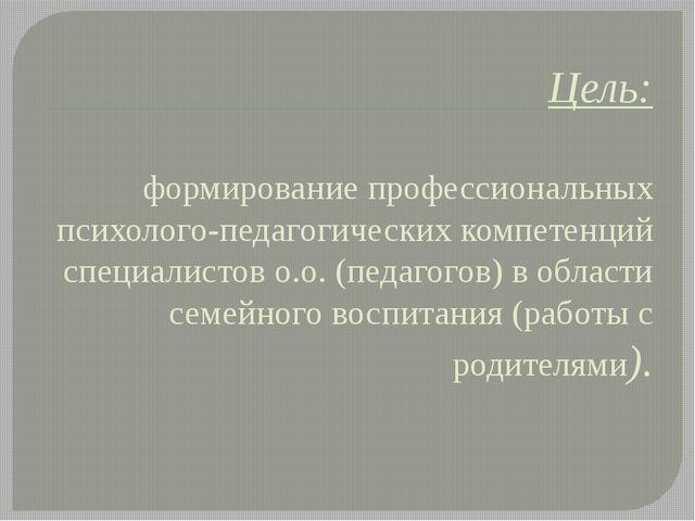 Цель: формирование профессиональных психолого-педагогических компетенций спец...