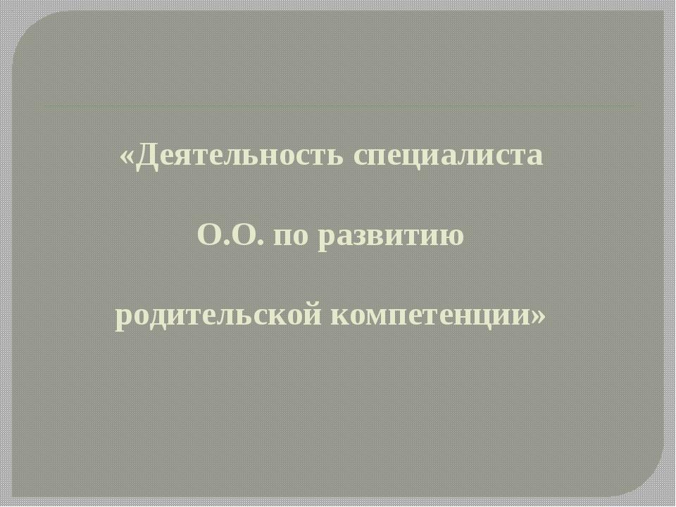 «Деятельность специалиста О.О. по развитию родительской компетенции»