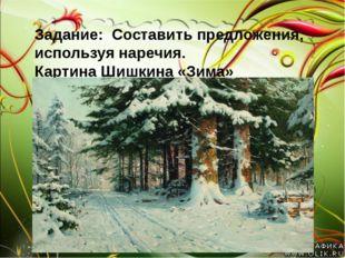 Задание: Составить предложения, используя наречия. Картина Шишкина «Зима»