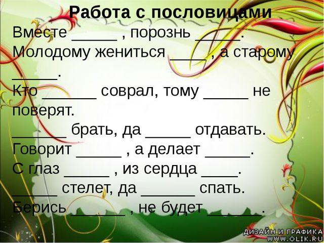 Работа с пословицами Вместе _____ , порознь _____. Молодому жениться ____ ,...
