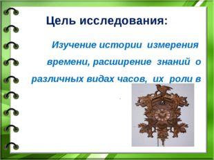 Цель исследования: Изучение истории измерения времени, расширение знаний о р