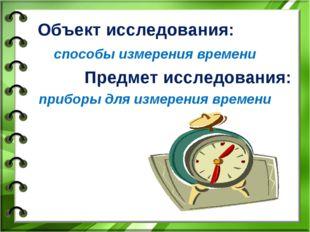 Объект исследования: способы измерения времени Предмет исследования: приборы