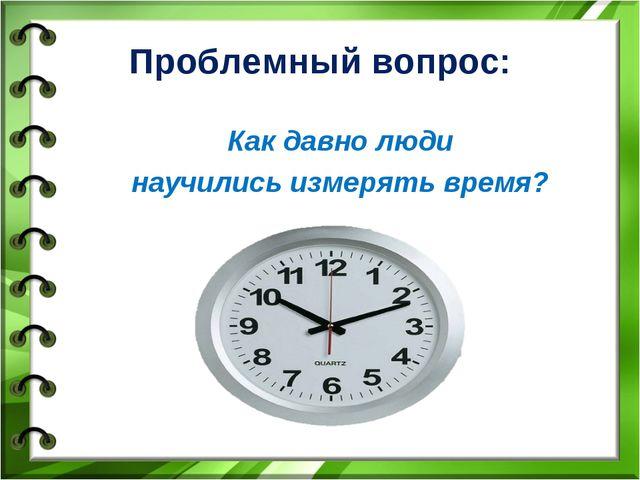 Проблемный вопрос: Как давно люди научились измерять время?