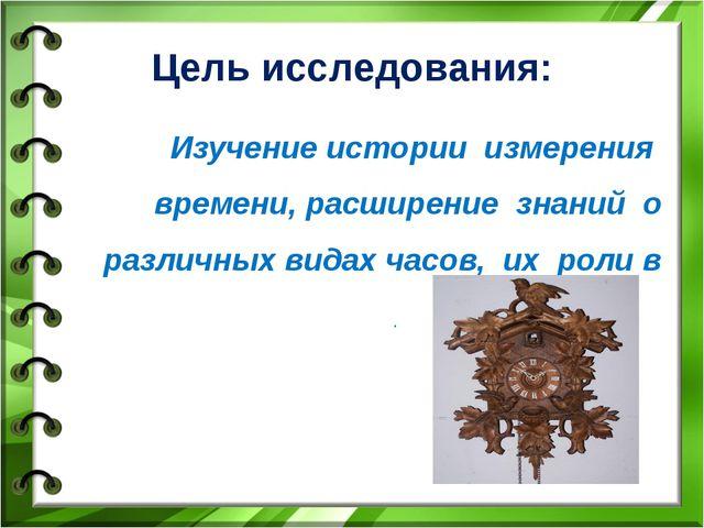 Цель исследования: Изучение истории измерения времени, расширение знаний о р...