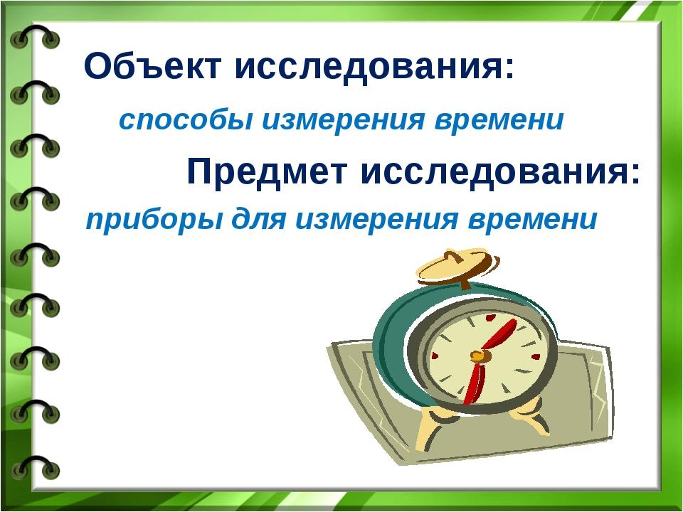 Объект исследования: способы измерения времени Предмет исследования: приборы...