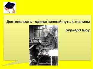 Деятельность - единственный путь к знаниям Бернард Шоу