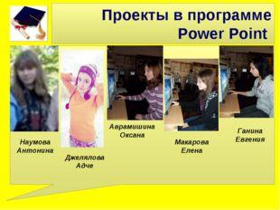 Проекты в программе Power Point Джелялова Адче Аврамишина Оксана Наумова Анто