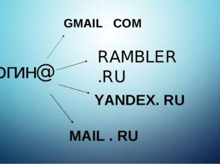 логин@ GMAIL . COM RAMBLER.RU YANDEX. RU MAIL . RU