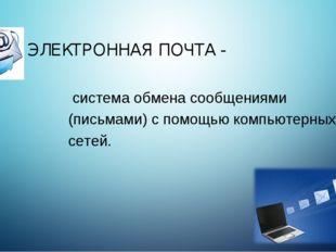 ЭЛЕКТРОННАЯ ПОЧТА - система обмена сообщениями (письмами) с помощью компьютер