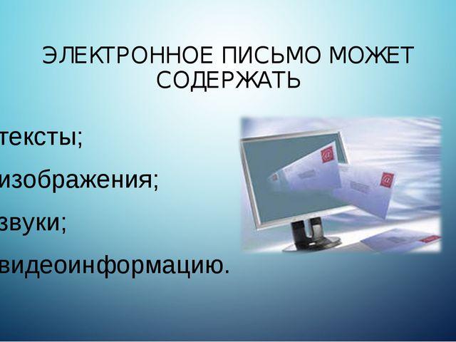 ЭЛЕКТРОННОЕ ПИСЬМО МОЖЕТ СОДЕРЖАТЬ тексты; изображения; звуки; видеоинформацию.