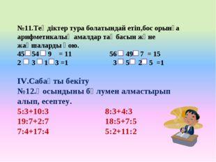 №11.Теңдіктер тура болатындай етіп,бос орынға арифметикалық амалдар таңбасын