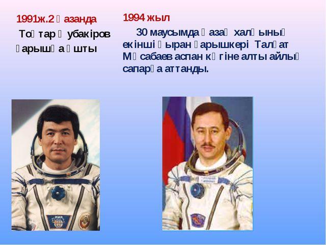1991ж.2 қазанда Тоқтар Әубакіров ғарышқа ұшты 1994 жыл 30 маусымда қазақ халқ...