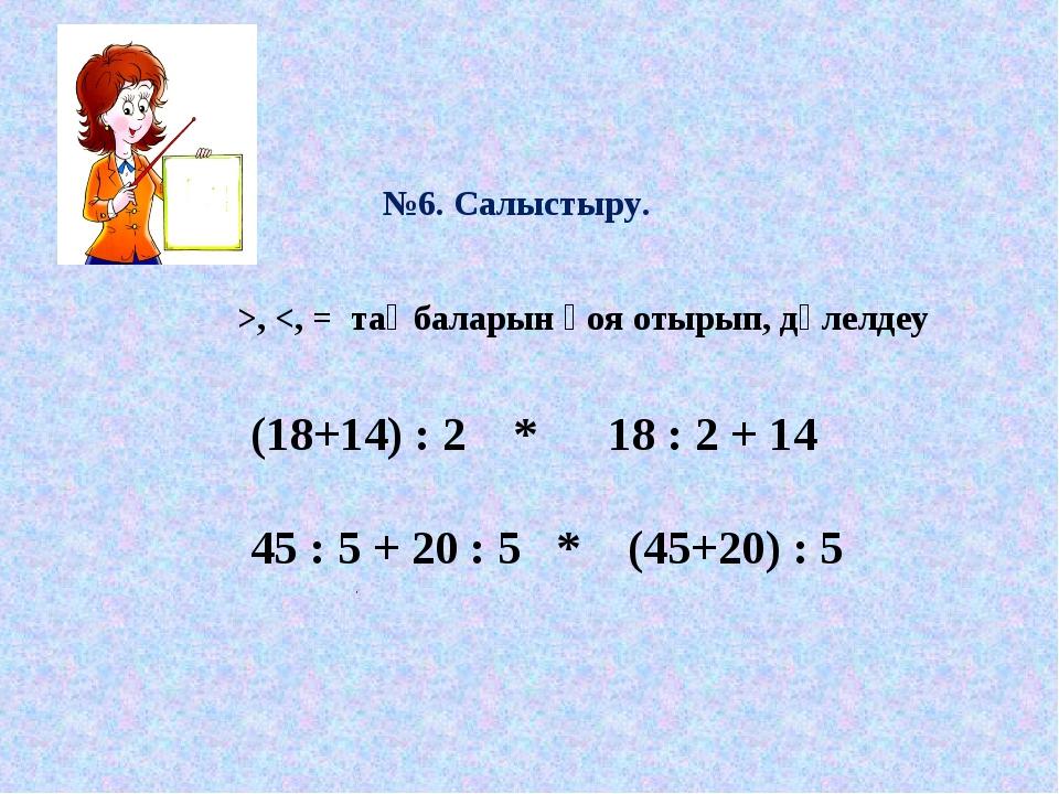 №6. Салыстыру. (18+14) : 2 * 18 : 2 + 14 45 : 5 + 20 : 5 * (45+20) : 5 >,