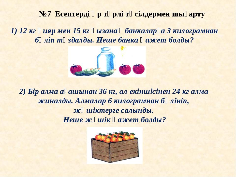 №7 Есептерді әр түрлі тәсілдермен шығарту 1) 12 кг қияр мен 15 кг қызанақ бан...