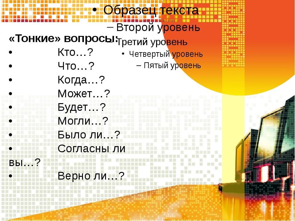 «Тонкие» вопросы: • Кто…? • Что…? • К...