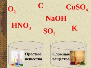 Простые вещества Сложные вещества О2 С SO2 HNO3 NaOH K CuSO4