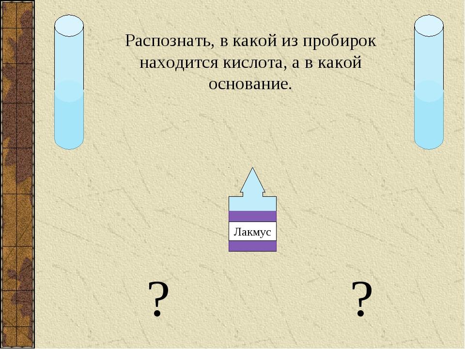 Распознать, в какой из пробирок находится кислота, а в какой основание. ? ?