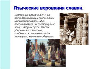 Восточные славяне в IV-Х вв. были язычниками и поклонялись многим божествам.