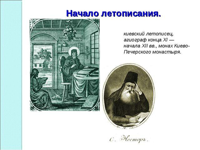 Начало летописания. Не́стор Летописец — киевский летописец, агиограф конца XI...