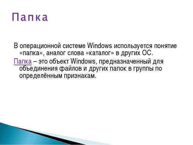 В операционной системе Windows используется понятие «папка», аналог слова «ка...
