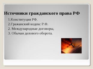 Источники гражданского права РФ 1.Конституция РФ. 2.Гражанский кодекс Р.Ф. 2.