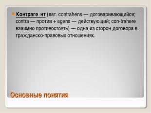 Основные понятия Контраге́нт (лат. contrahens — договаривающийся; contra — пр