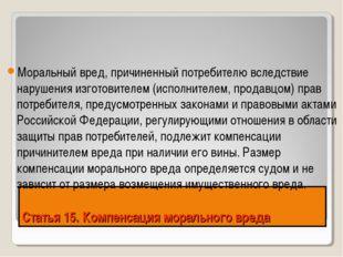 Статья 15. Компенсация морального вреда Моральный вред, причиненный потребите