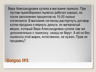 Вопрос №3 Вера Александровна купила в магазине пылесос. При пустом пылесборни