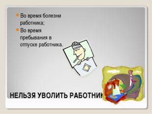 НЕЛЬЗЯ УВОЛИТЬ РАБОТНИКА: Во время болезни работника; Во время пребывания в о