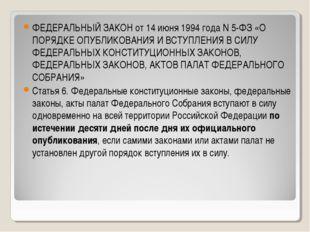 ФЕДЕРАЛЬНЫЙ ЗАКОН от 14 июня 1994 года N 5-ФЗ «О ПОРЯДКЕ ОПУБЛИКОВАНИЯ И ВСТУ