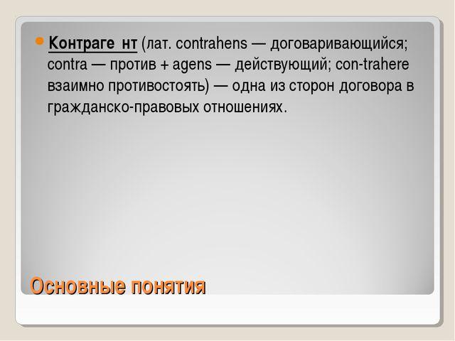 Основные понятия Контраге́нт (лат. contrahens — договаривающийся; contra — пр...