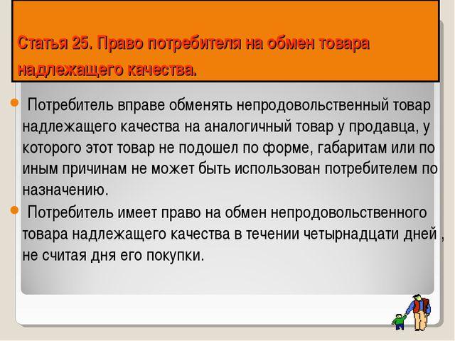 Статья 25. Право потребителя на обмен товара надлежащего качества. Потребите...