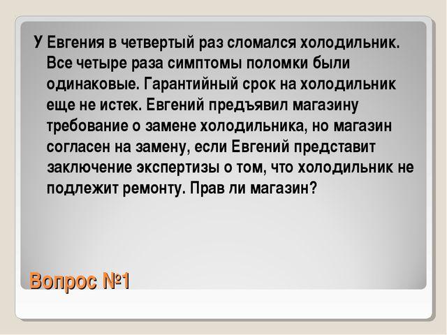 Вопрос №1 У Евгения в четвертый раз сломался холодильник. Все четыре раза сим...