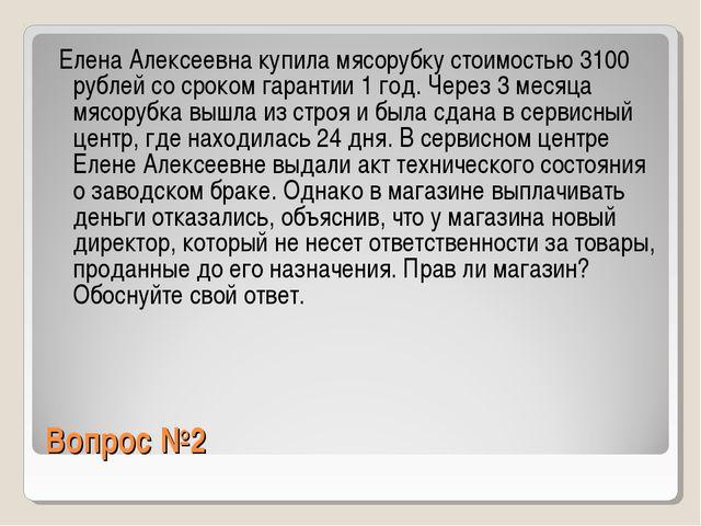 Вопрос №2 Елена Алексеевна купила мясорубку стоимостью 3100 рублей со сроком...