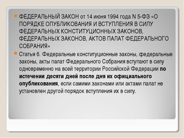 ФЕДЕРАЛЬНЫЙ ЗАКОН от 14 июня 1994 года N 5-ФЗ «О ПОРЯДКЕ ОПУБЛИКОВАНИЯ И ВСТУ...