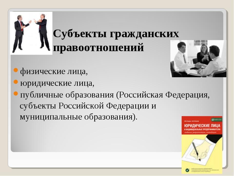 Субъекты гражданских правоотношений физические лица, юридические лица, публич...