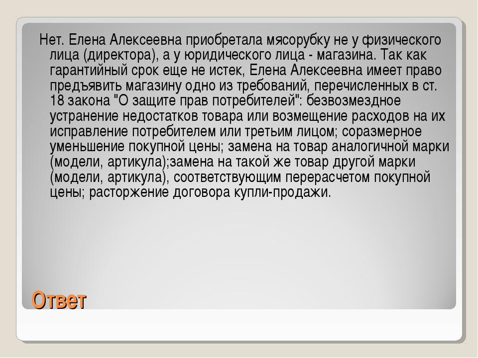Ответ Нет. Елена Алексеевна приобретала мясорубку не у физического лица (дире...