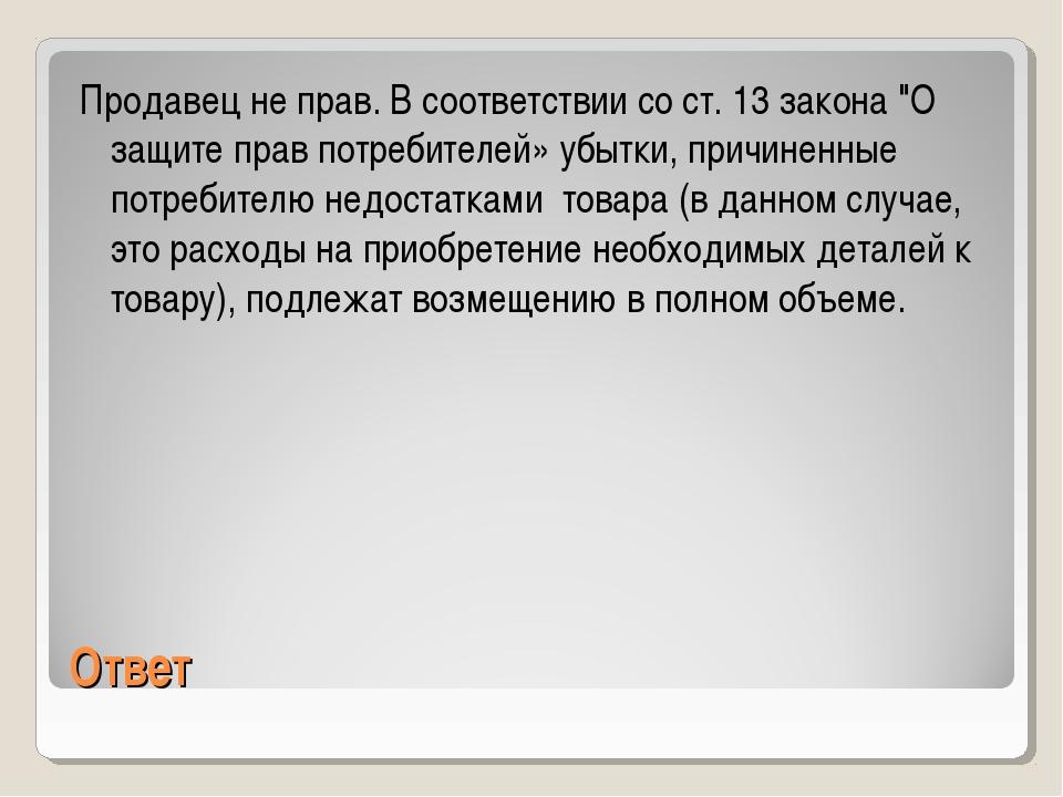 "Ответ Продавец не прав. В соответствии со ст. 13 закона ""О защите прав потреб..."
