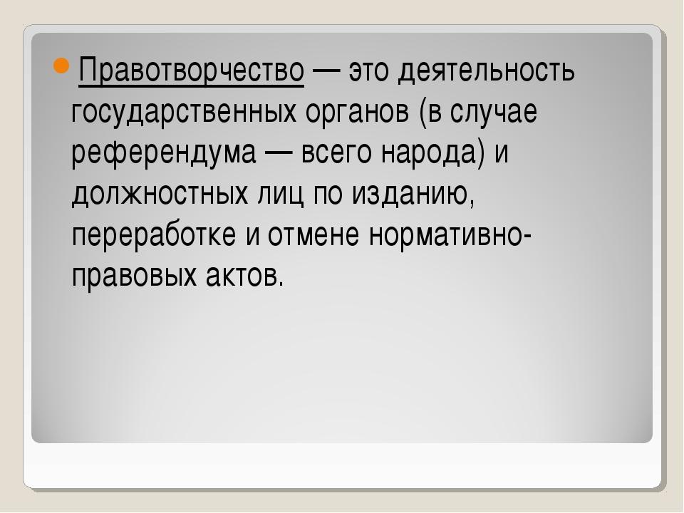 Правотворчество — это деятельность государственных органов (в случае референд...
