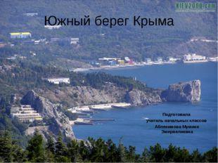 Южный берег Крыма Подготовила учитель начальных классов Аблякимова Мумине Эми