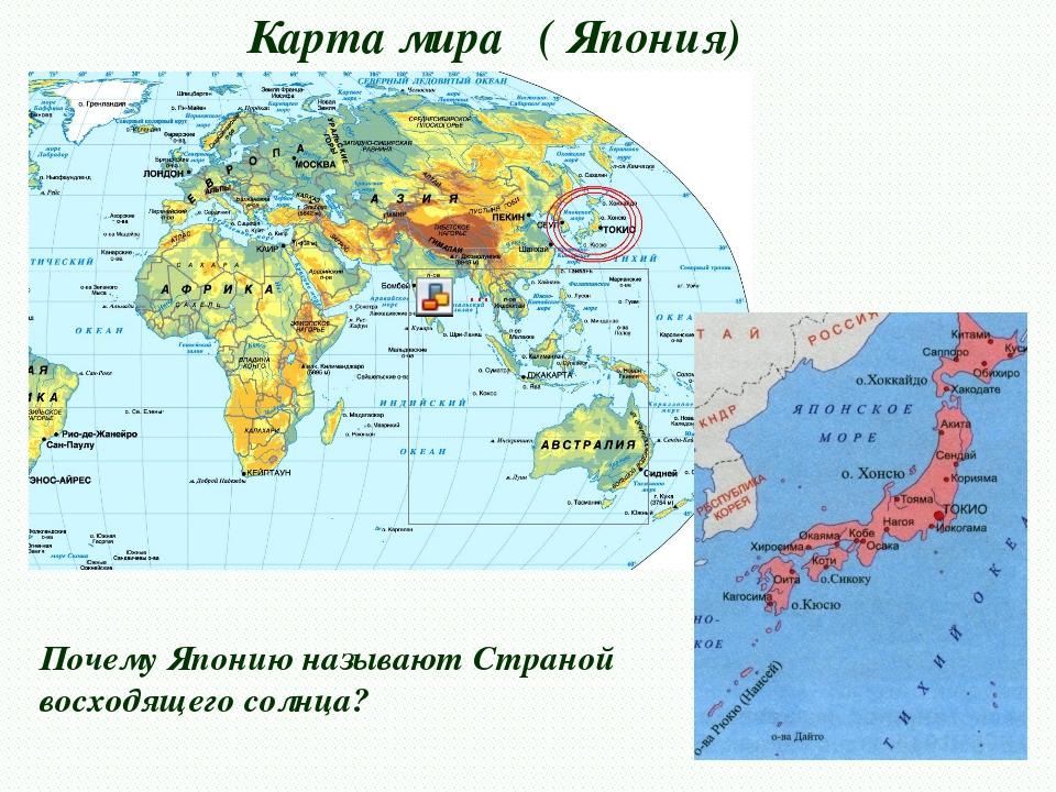 Карта мира ( Япония) Почему Японию называют Страной восходящего солнца?