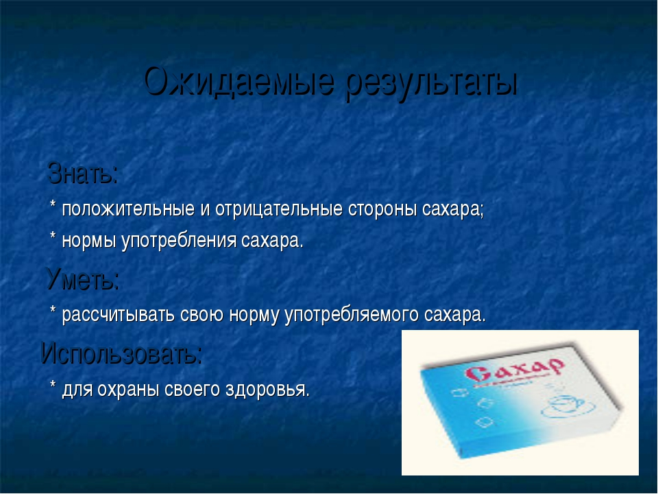 Ожидаемые результаты Знать: * положительные и отрицательные стороны сахара; *...
