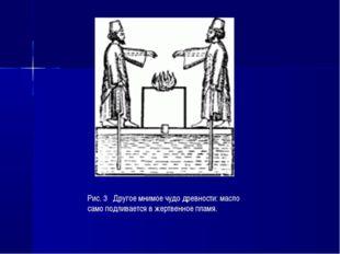 Рис. 3 Другое мнимое чудо древности: масло само подливается в жертвенное пламя.