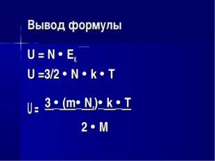 Вывод формулы U = N  EK U =3/2  N  k  T U = 3  (m Na) k  T 2  M