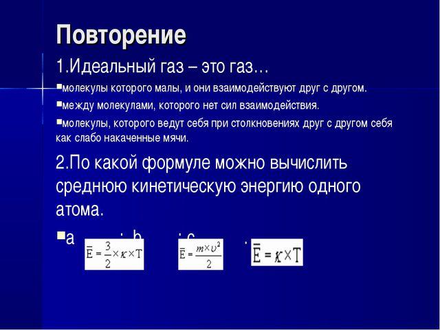 Повторение 1.Идеальный газ – это газ… молекулы которого малы, и они взаимоде...