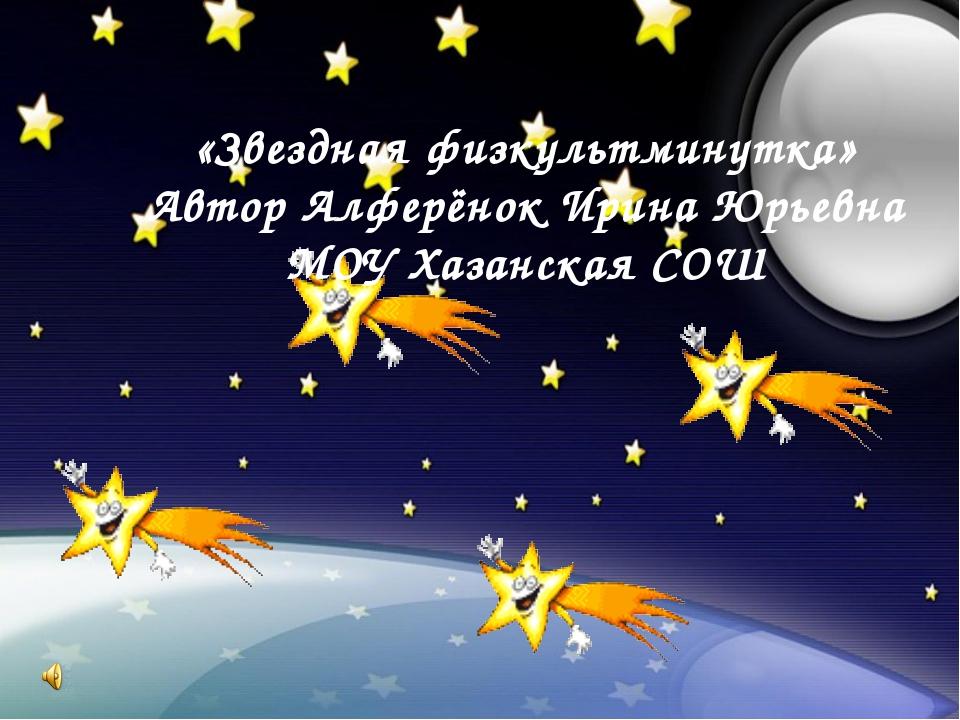 «Звездная физкультминутка» Автор Алферёнок Ирина Юрьевна МОУ Хазанская СОШ
