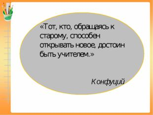 «Тот, кто, обращаясь к старому, способен открывать новое, достоин быть учител